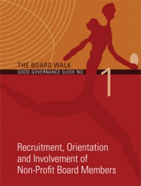 The Board Walk Good Governance Guide No 1: Recruitment, Orientation and Involvement of Non-Profit Board Members (2nd ed 2013)